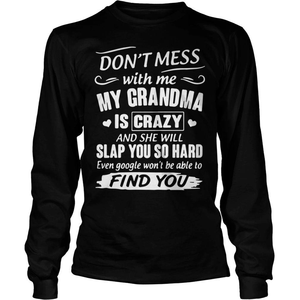 Don't mess with me my grandma is crazy and she will slap you so hard even google won't be able to find you longsleeve shirt