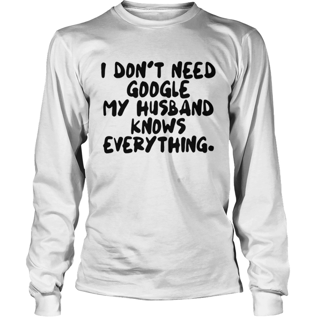I Don't Need Google My Husband Knows Everything Longsleeve Shirt