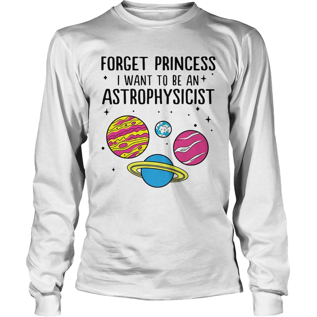Forget Princess I Want To Be An Astrophysicist Longsleeve Shirt