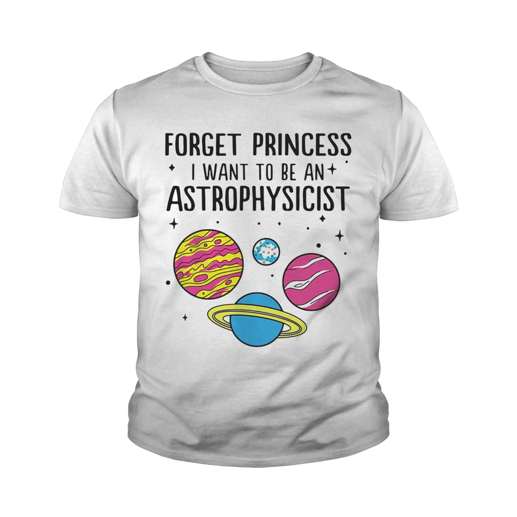 Forget Princess I Want To Be An Astrophysicist Youth Shirt