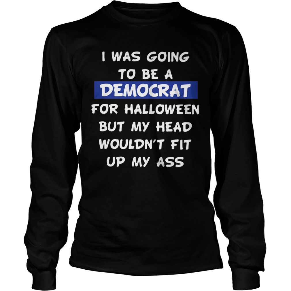 I Was Going To Be A Democrat For Halloween But Longsleeve Shirt
