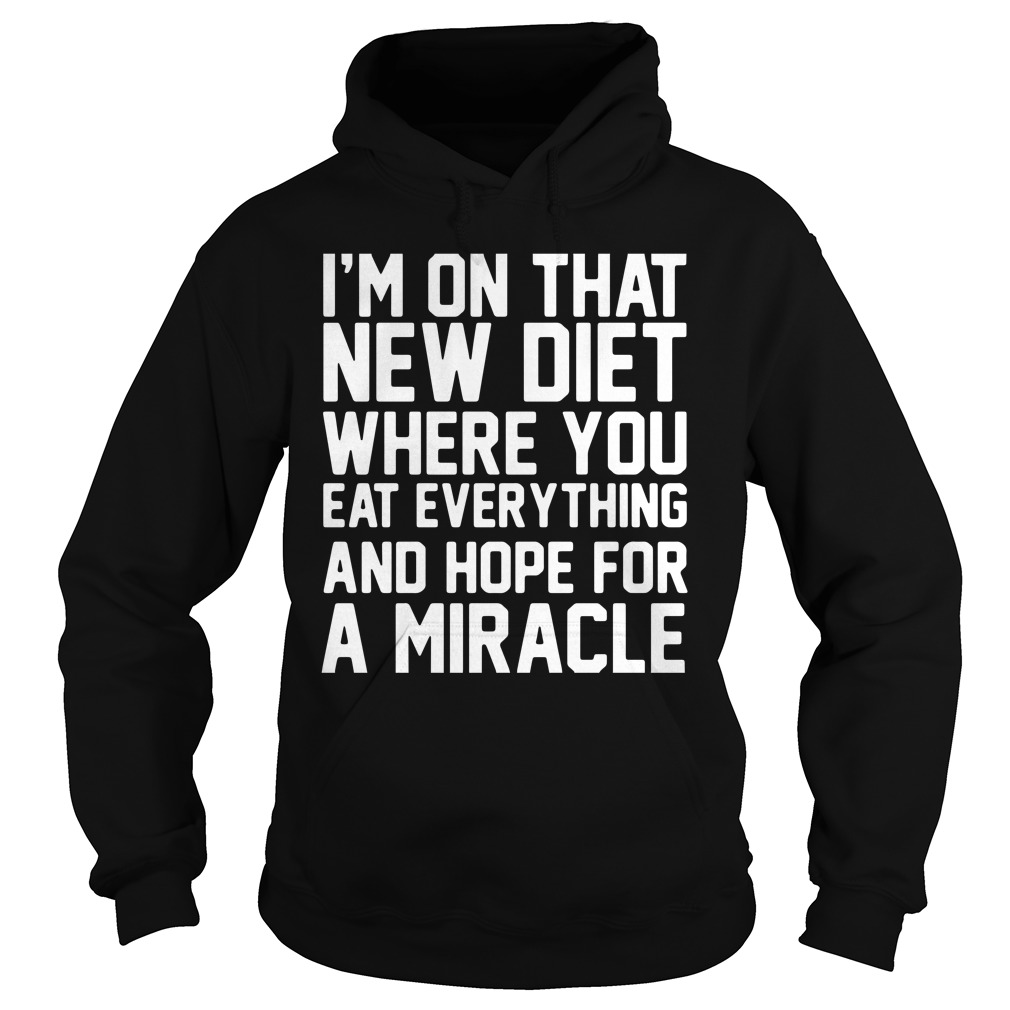 I'm On That New Diet Where You Eat Everything And Hope For A Miracle Hoodie