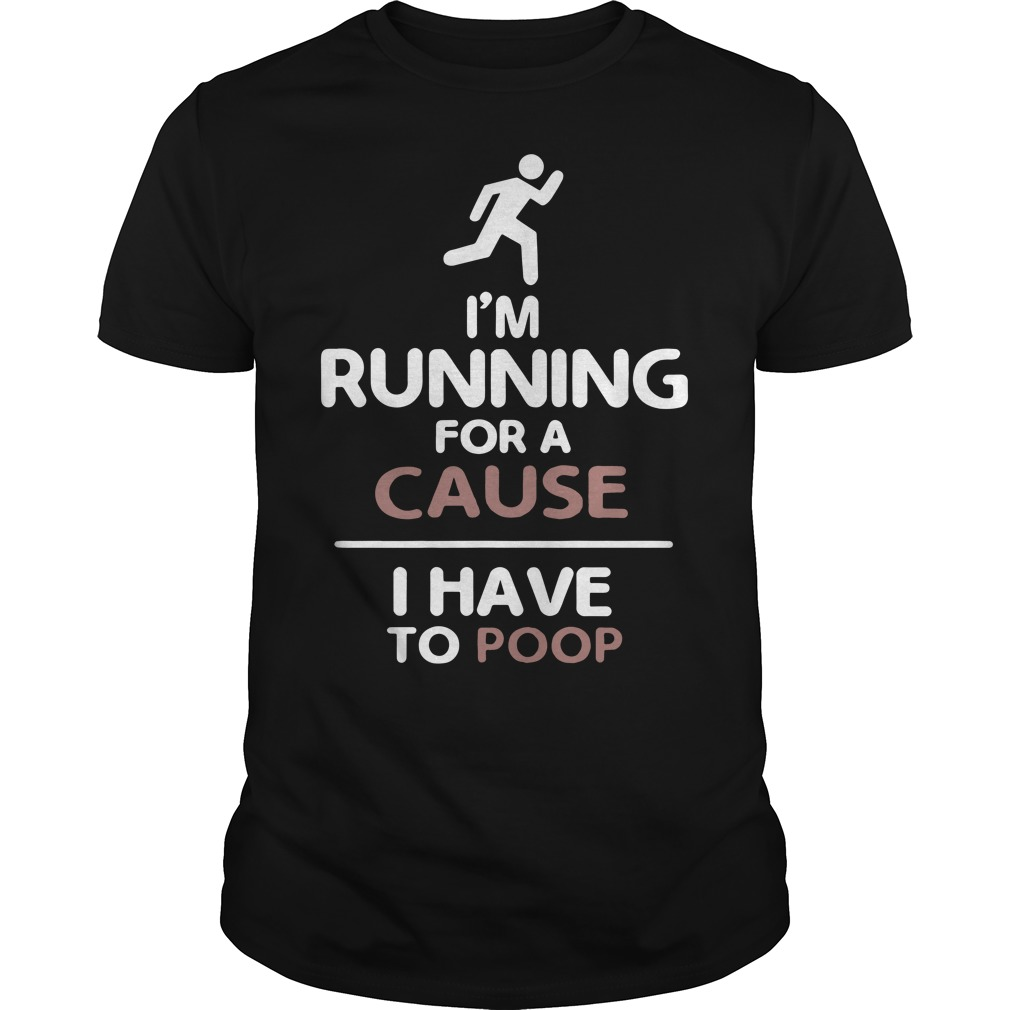 I'm running for a cause I have to poop guys shirt
