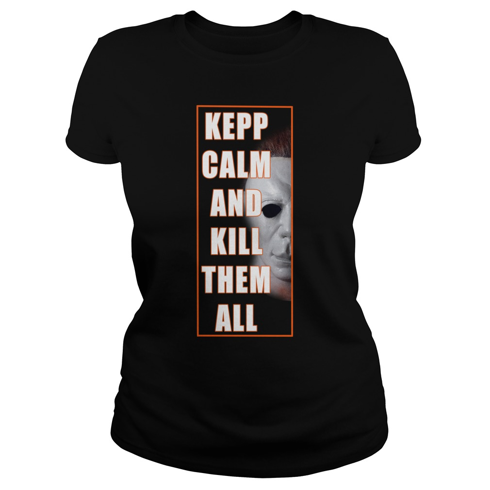 Michael Myers Keep Calm And Kill Them All Ladies Shirt
