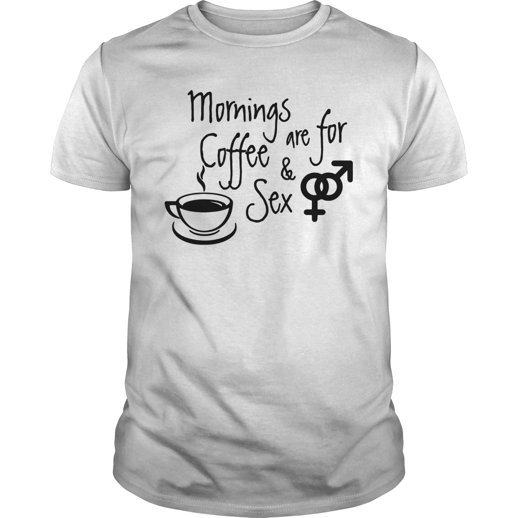 Mornings Are For Coffee And Sex Guys Shirt