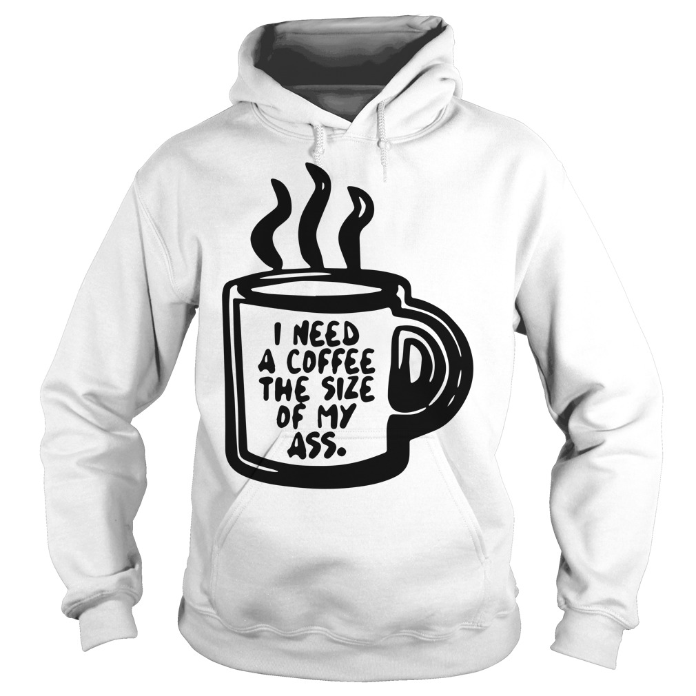 I need a coffee the size of my ass hoodie