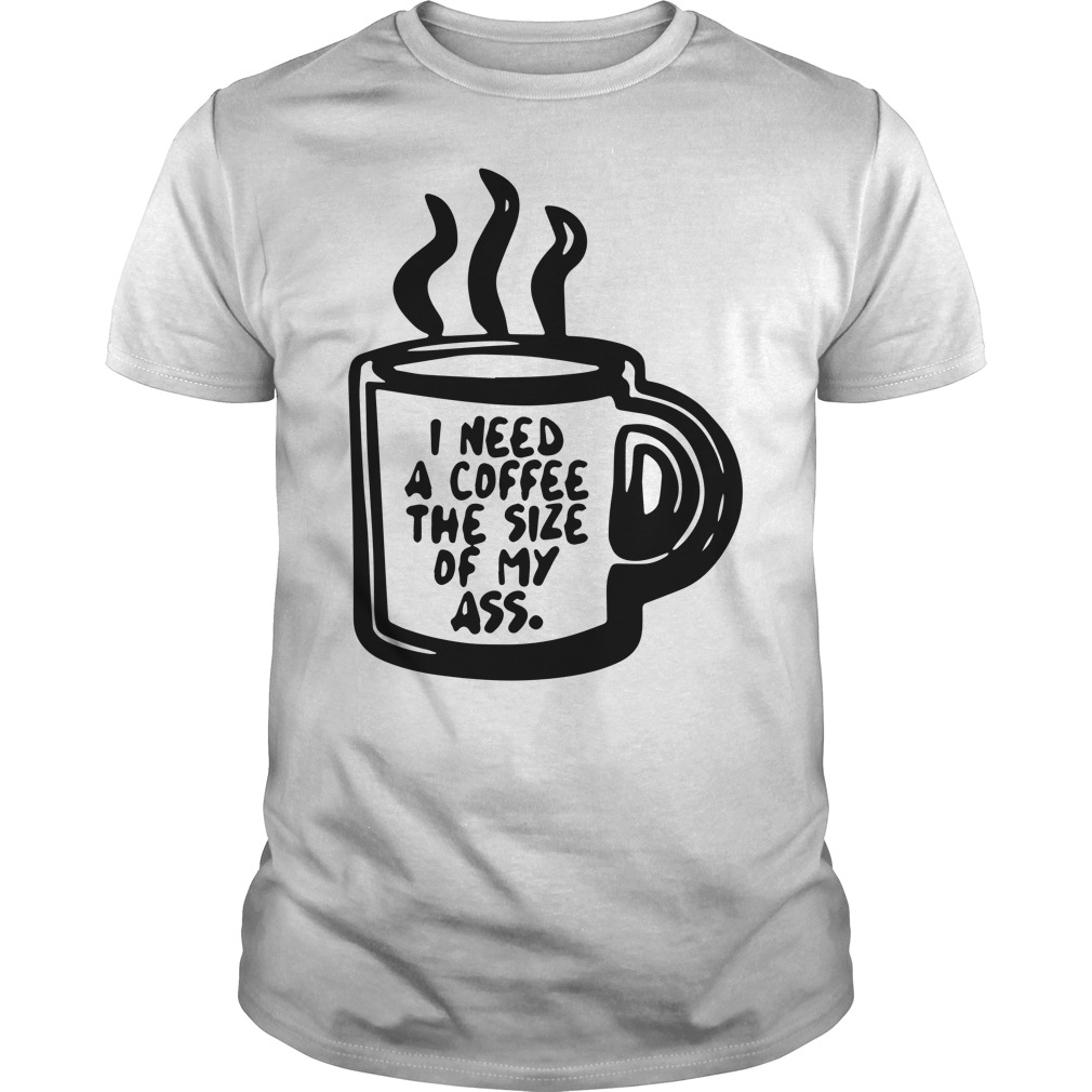 I need a coffee the size of my ass guys shirt