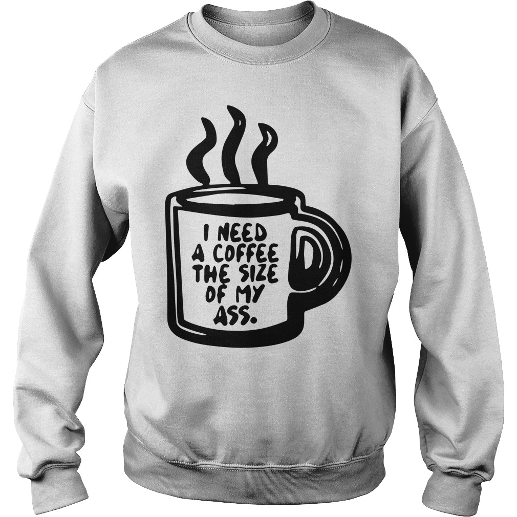 I need a coffee the size of my ass sweater