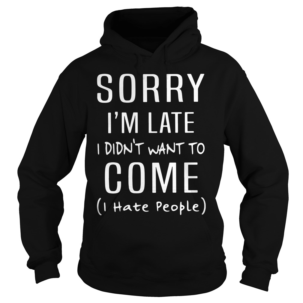 Sorry I'm Late I Didn't Want To Come I Hate People Hoodie