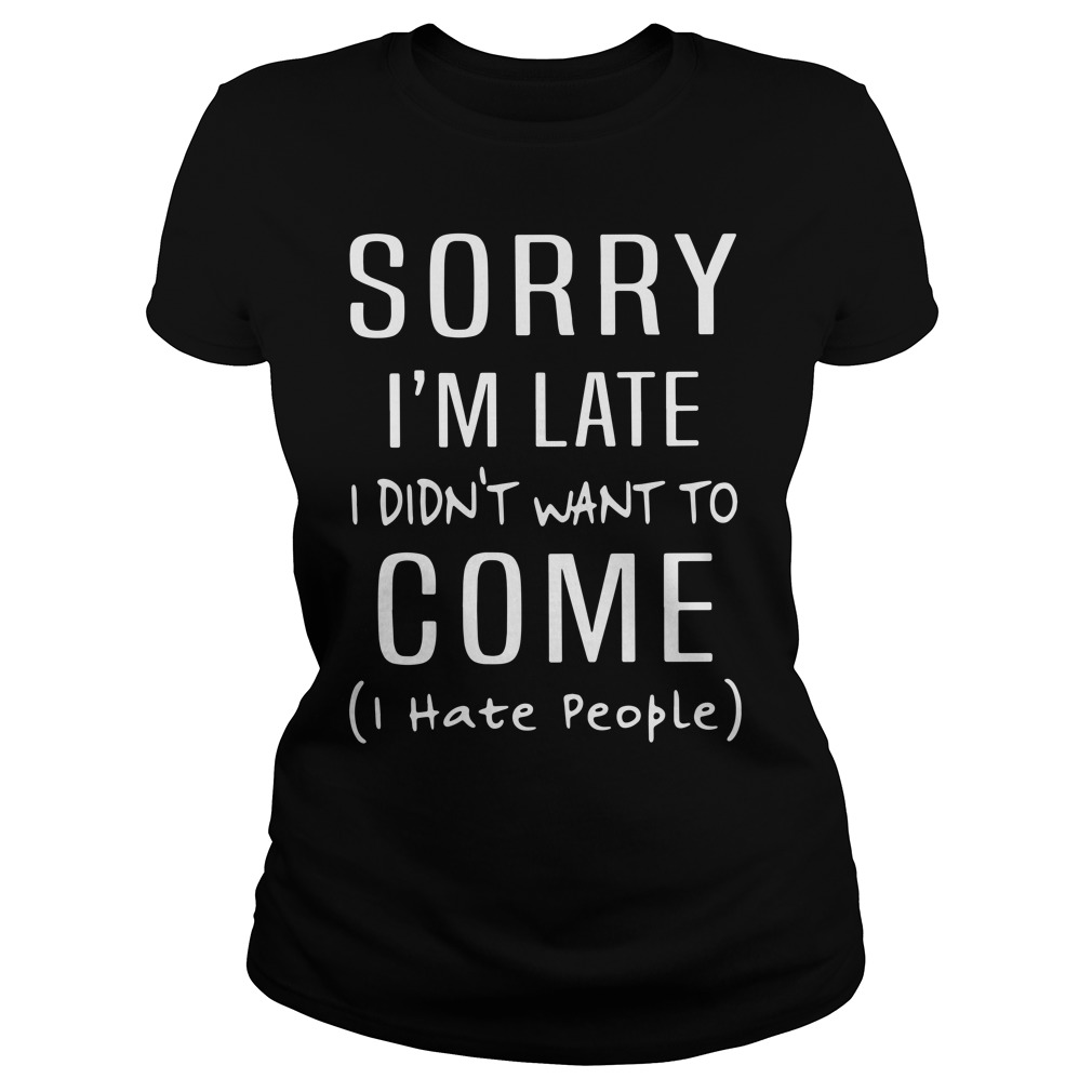 Sorry I'm Late I Didn't Want To Come I Hate People Ladies Shirt