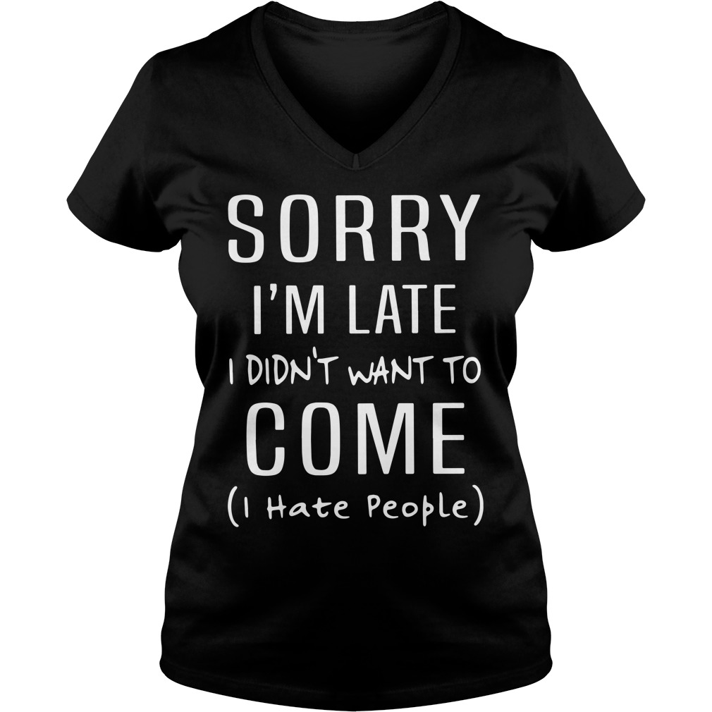 Sorry I'm Late I Didn't Want To Come I Hate People Ladies v neck