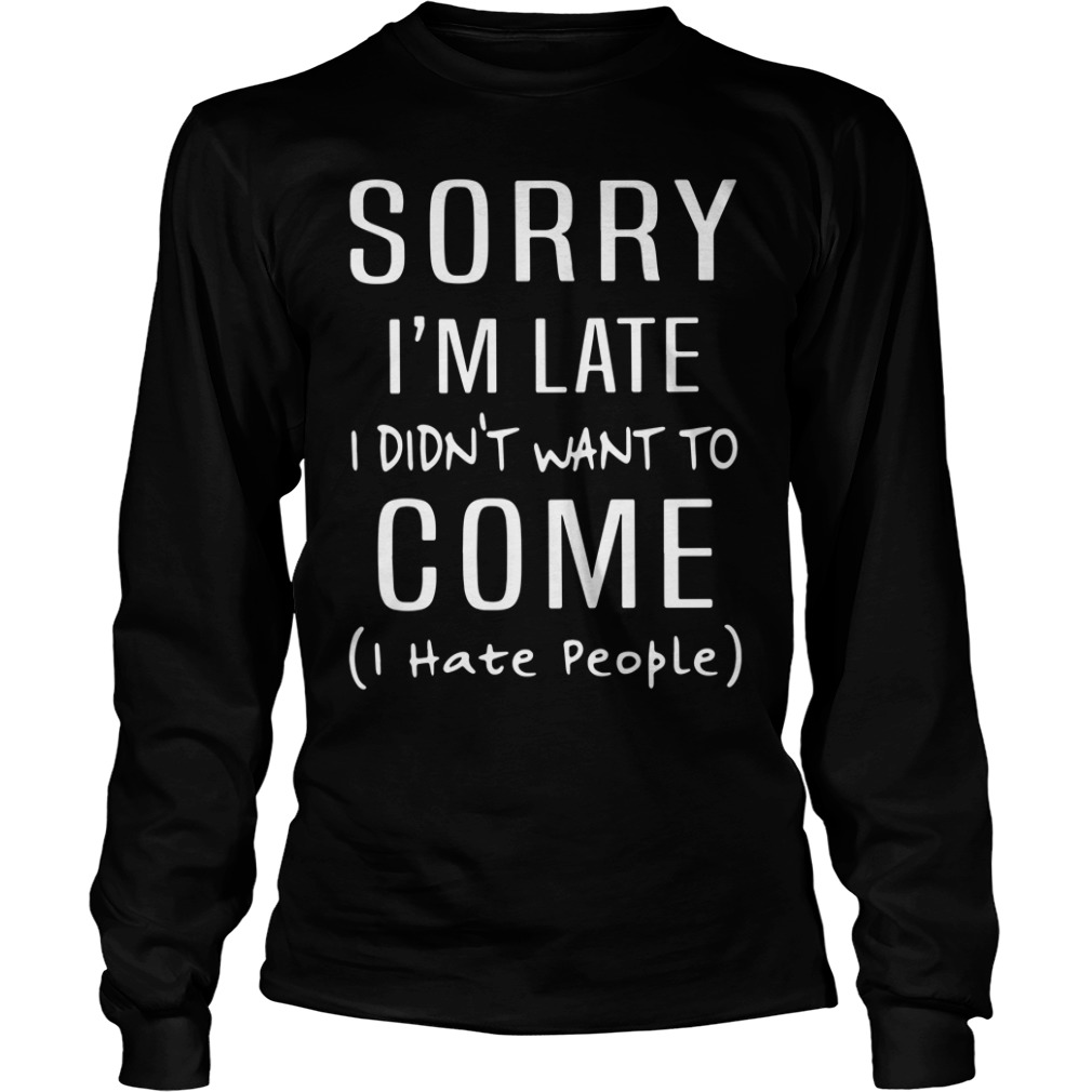 Sorry I'm Late I Didn't Want To Come I Hate People Longsleeve Shirt