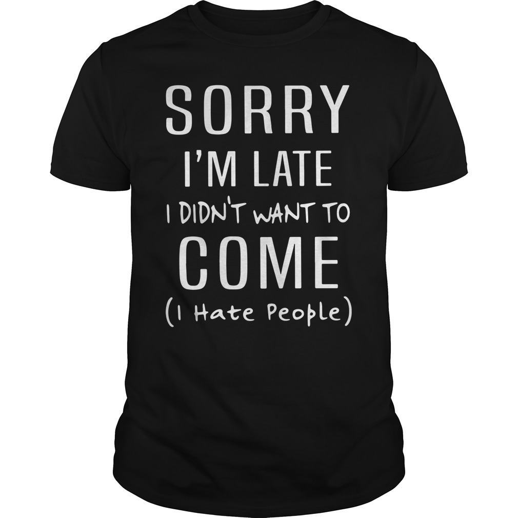 Sorry I'm Late I Didn't Want To Come I Hate People Guys Shirt