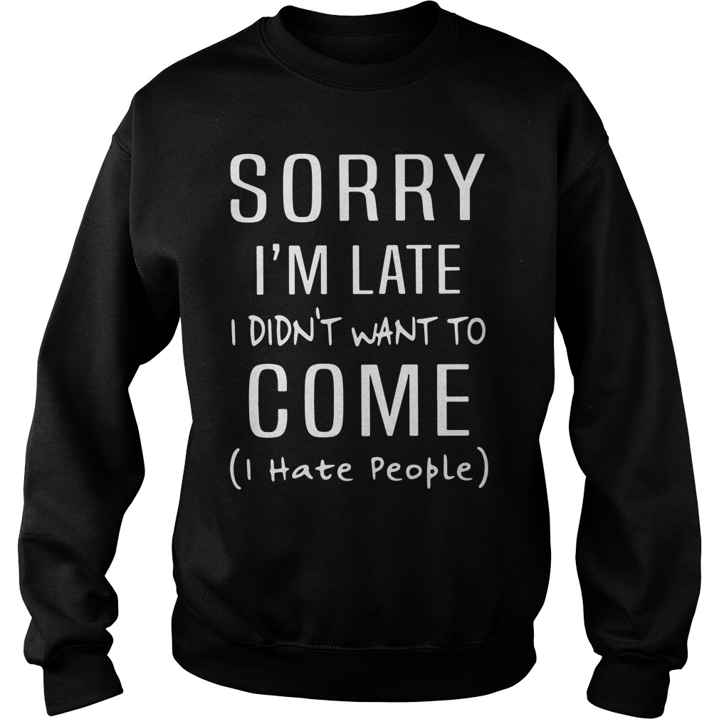 Sorry I'm Late I Didn't Want To Come I Hate People Sweater