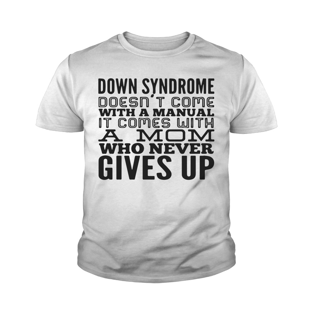 Down syndrome does come with a manual a mom who never gives up youth shirt