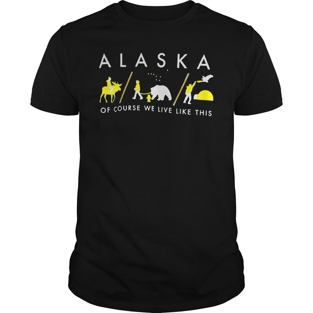 Alaska Of Course We Live Like This Guys Shirt