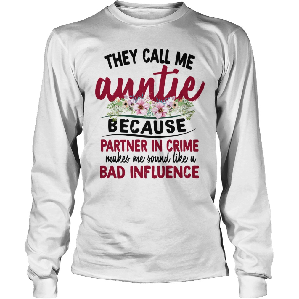 They Call Me Auntie Because Partner In Crime Makes Me Sound Like A Bad Influence Longsleeve Shirt