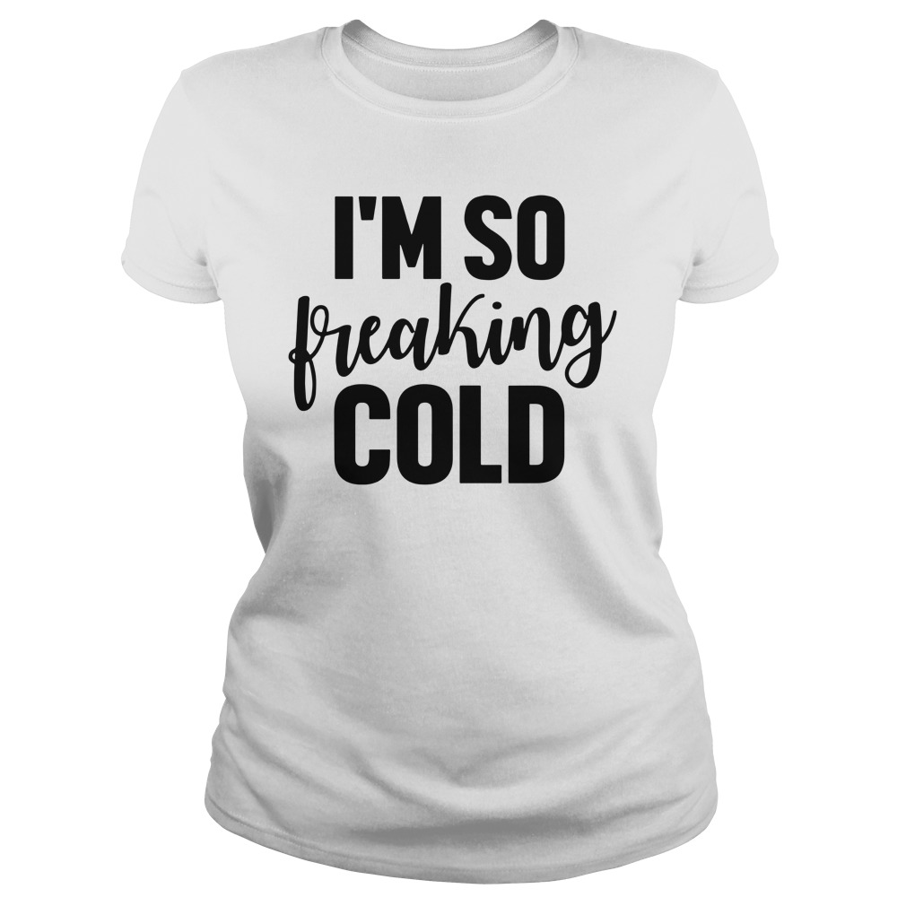 I'm So Freaking Cold Ladies Shirt