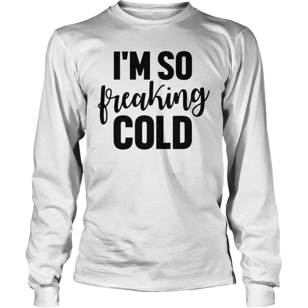 I'm So Freaking Cold Longsleeve Shirt
