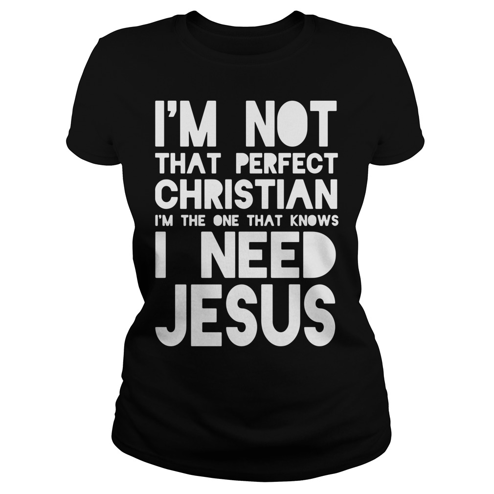 I'm Not That Perfect Christian I'm The One That Knows I Need Jesus Ladies Shirt