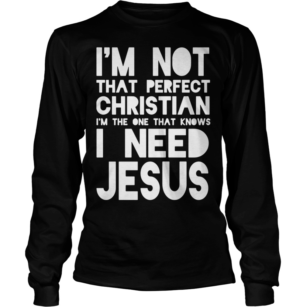 I'm Not That Perfect Christian I'm The One That Knows I Need Jesus Longsleeve Shirt