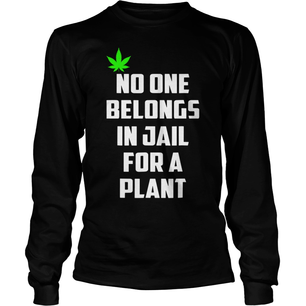 No One Belongs In Jail For A Plant Longsleeve Shirt