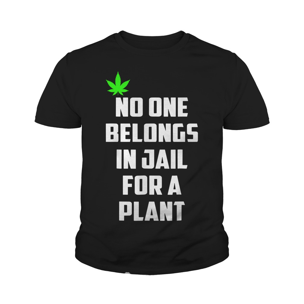 No One Belongs In Jail For A Plant Youth Shirt