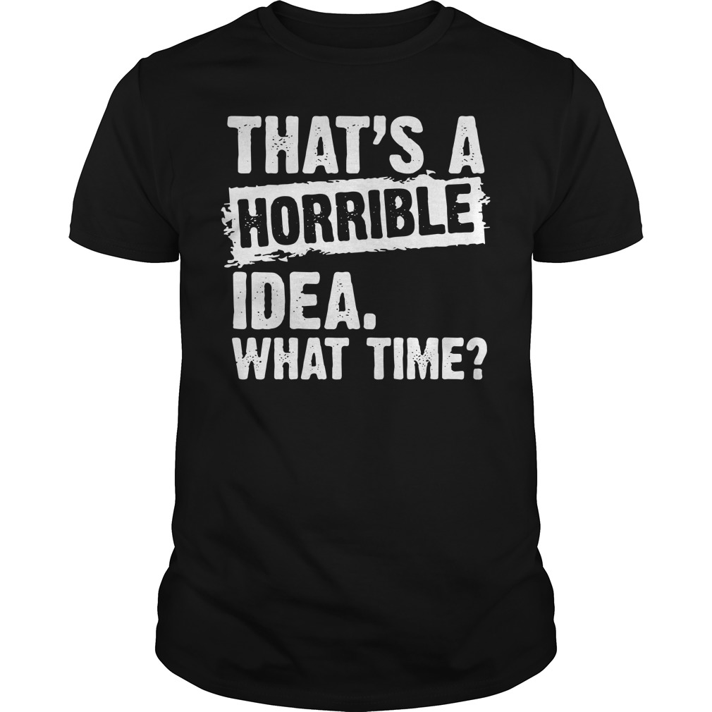 That's A Horrible Idea What Time Guys Shirt