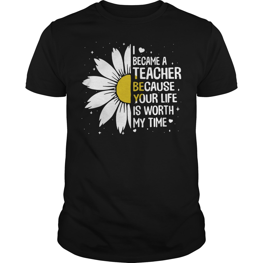 I Became A Teacher Because Your Life Is Worth My Time Unisex Shirt