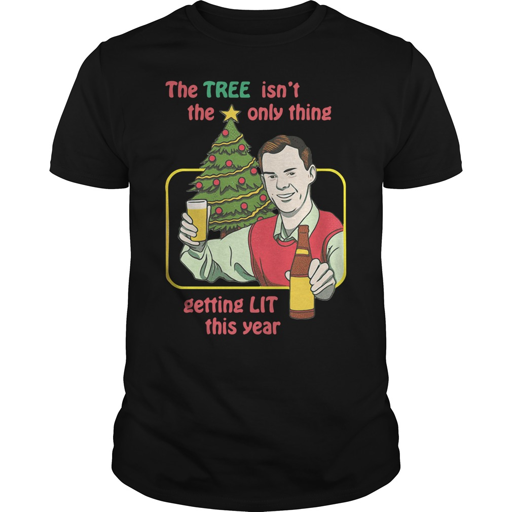 Christmas Drinker The Tree Isn't The Only Thing Getting Lit This Year Unisex Shirt