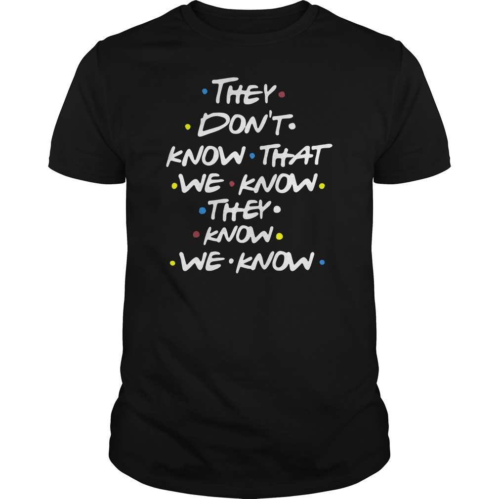 They Don't Know That We Know They Know We Know The One Where Shirt