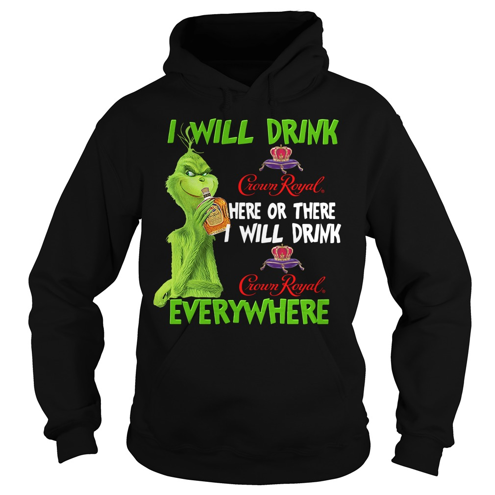 Grinch Crown I Will Drink Crown Royal Here Or There I Will Drink Everywhere Hoodie