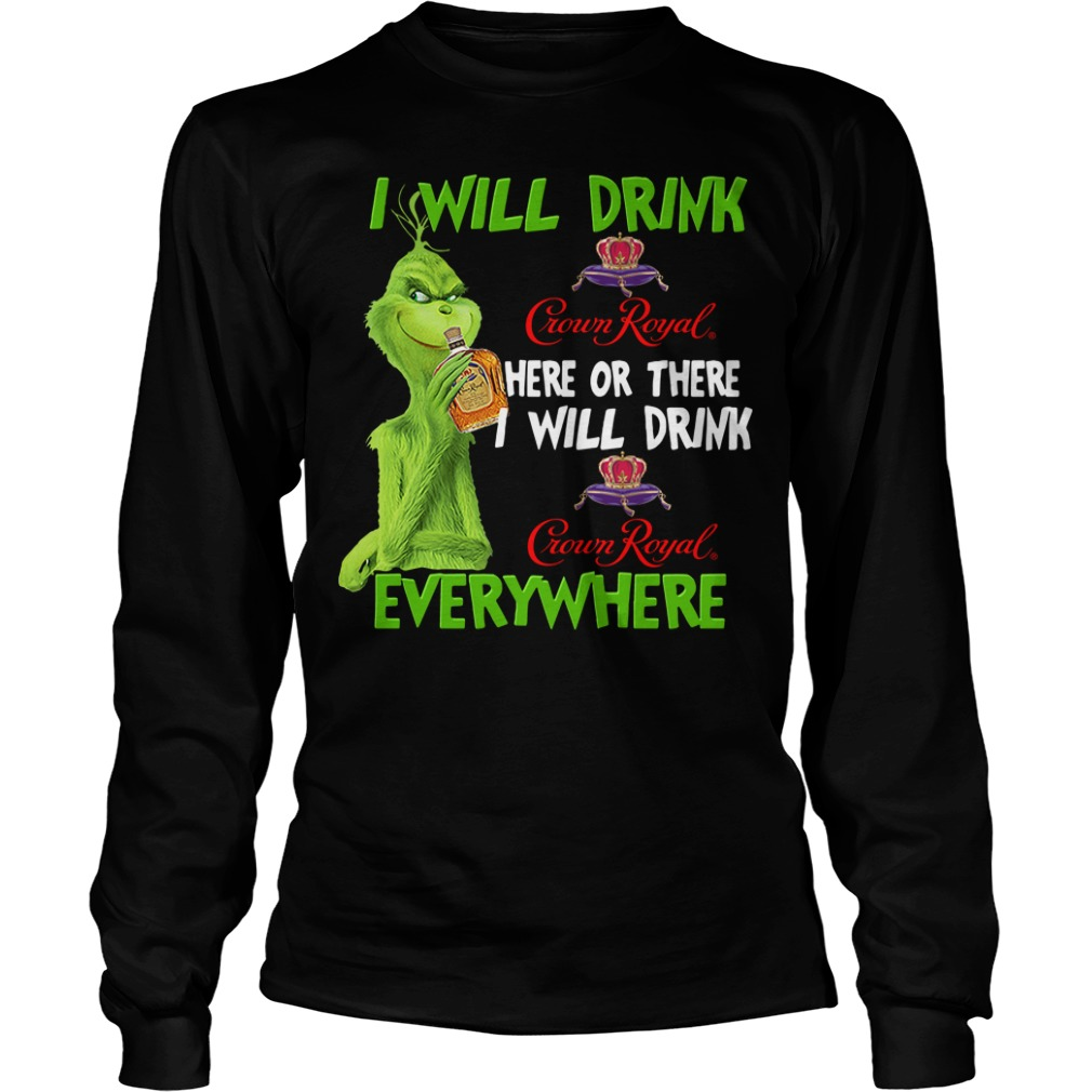 Grinch Crown I Will Drink Crown Royal Here Or There I Will Drink Everywhere Longsleeve Shirt