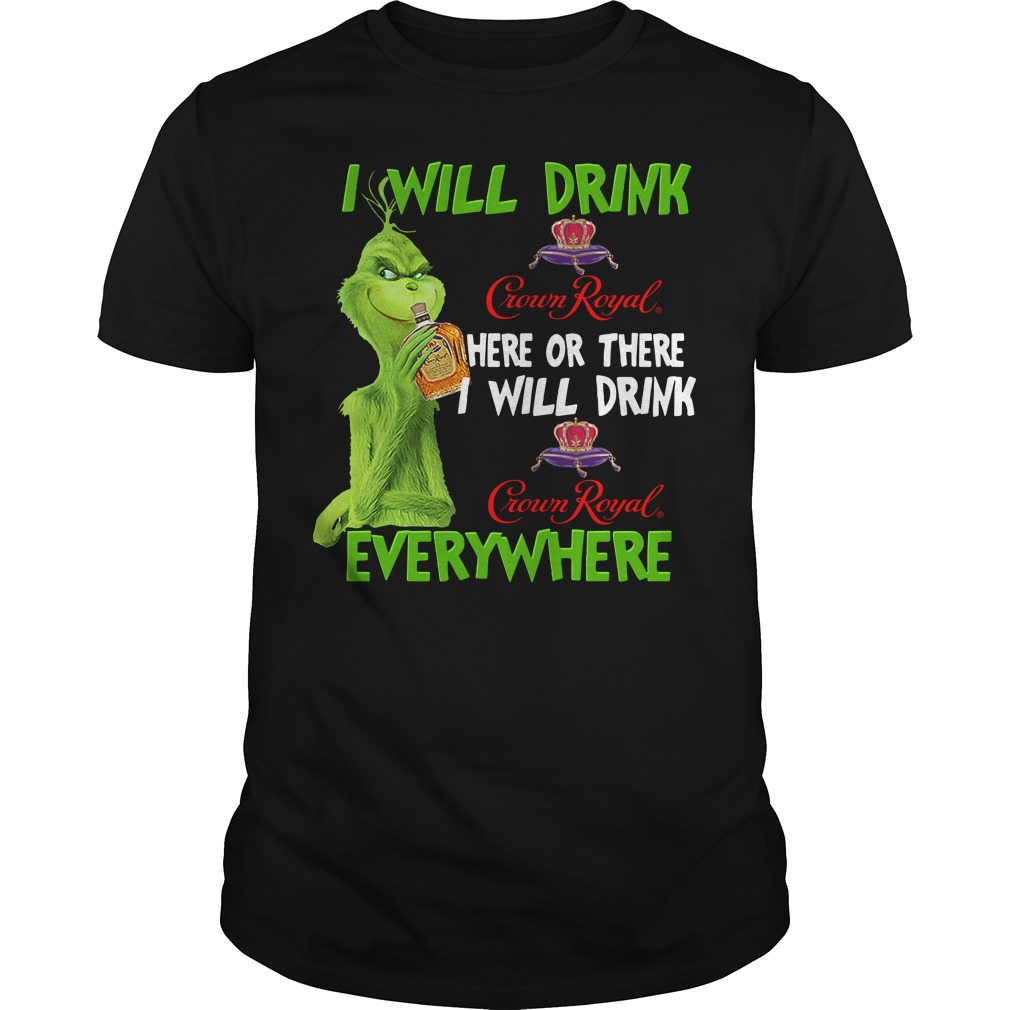 Grinch Crown I Will Drink Crown Royal Here Or There I Will Drink Everywhere Unisex Shirt