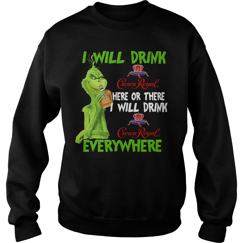 Grinch Crown I Will Drink Crown Royal Here Or There I Will Drink Everywhere Sweater