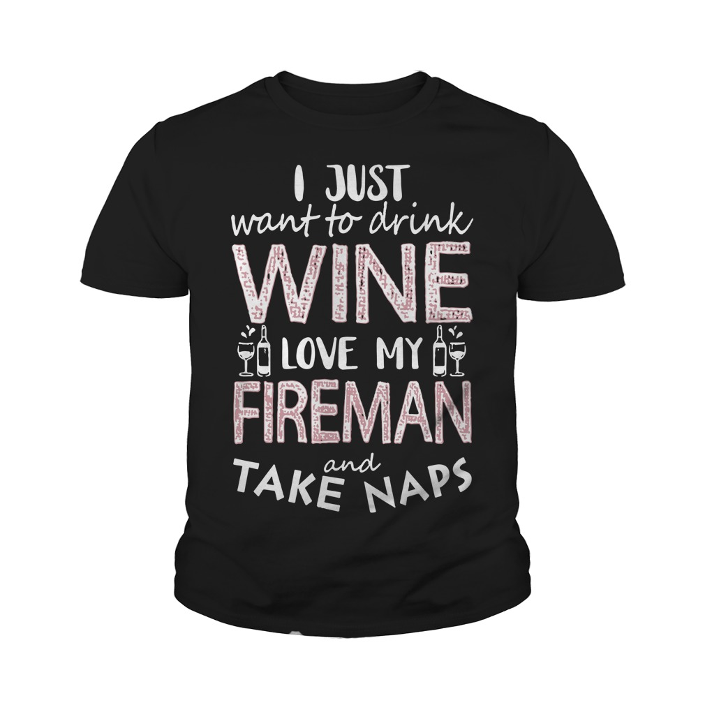 I Just Want To Drink Wine Love My Fireman And Take Naps Youth Shirt