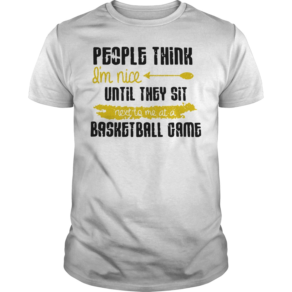 People Think I'm Nice Until They Sit Next To Me A Basketball Game Guys Shirt