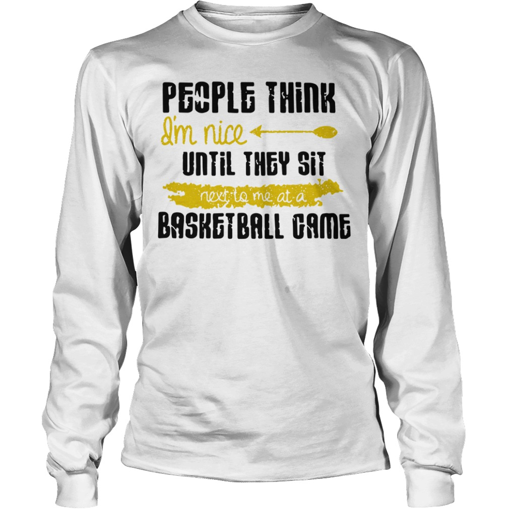 People Think I'm Nice Until They Sit Next To Me A Basketball Game Longsleeve Shirt