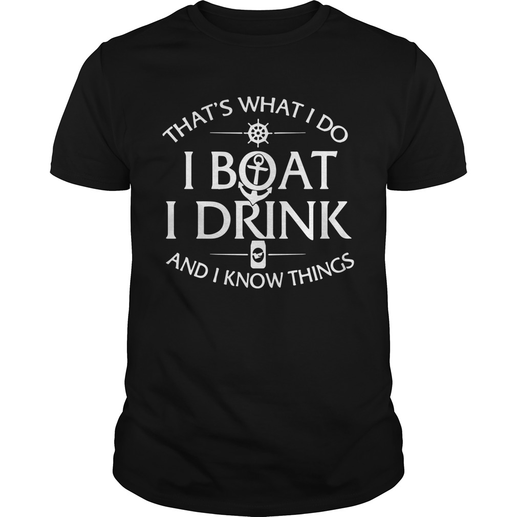 That's What I Do I Boat I Drink And I Know Things Unisex Shirt
