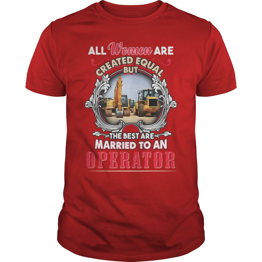 All Women Are Created Equal But The Best Are Married To An Operator Guys Shirt