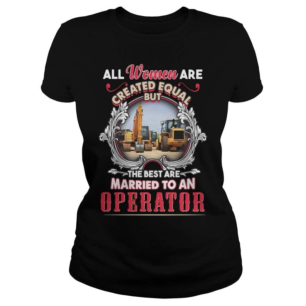 All Women Are Created Equal But The Best Are Married To An Operator Ladies Shirt