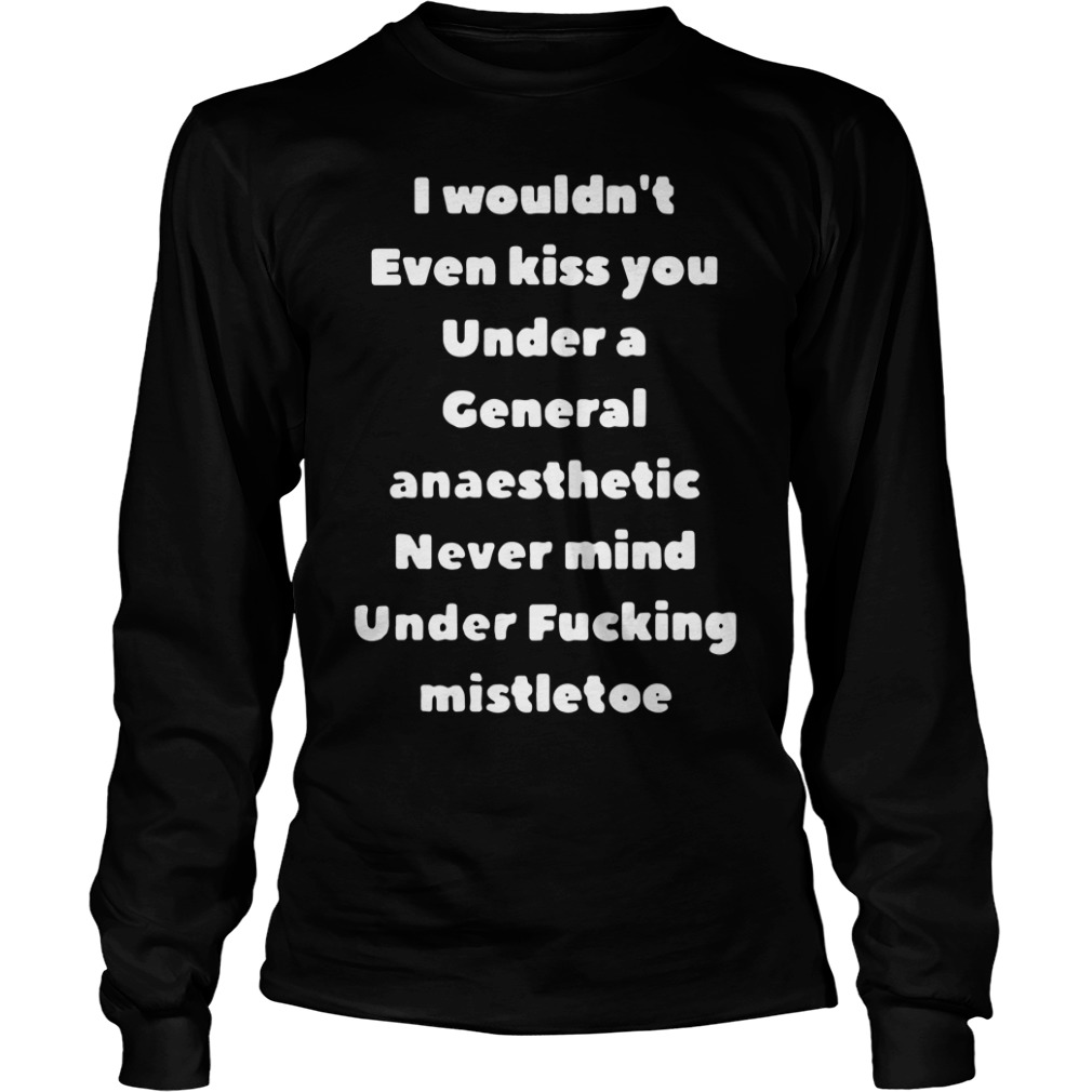 I Wouldn't Even Kiss You Under A General Anaesthetic Never Mind Under Fucking Mistletoe Longsleeve Shirt