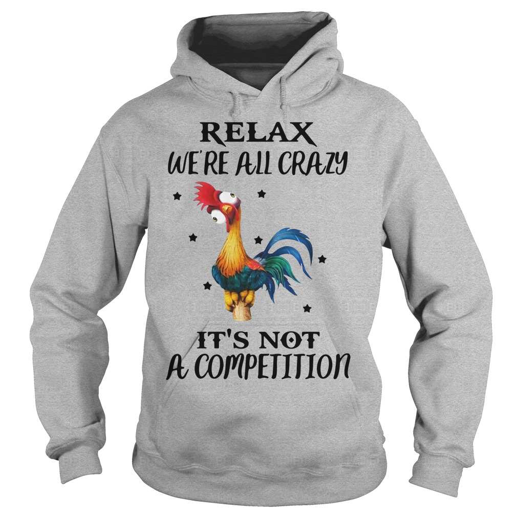 Chicken Relax We're All Crazy It's Not A Competition Hoodie