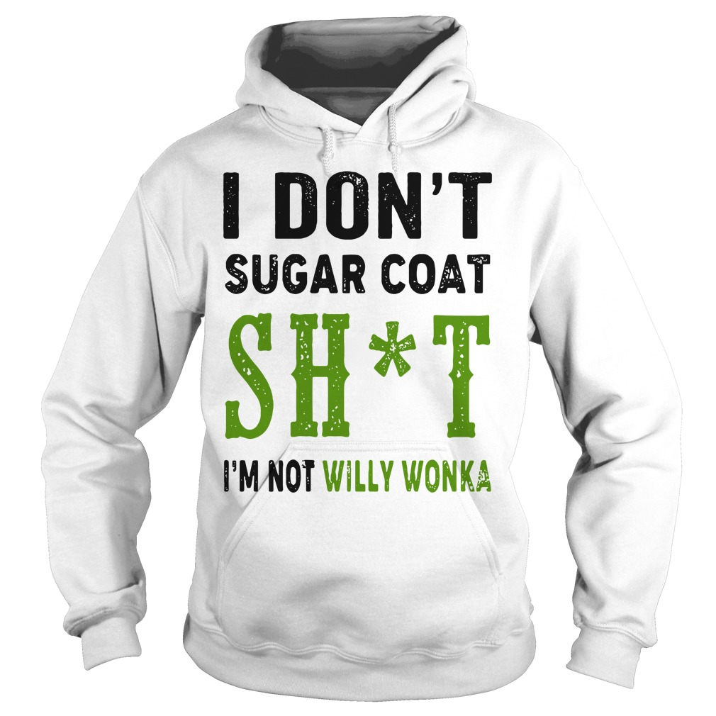 I Don't Sugar Coat Shit I'm Not Willy Wonka Hoodie