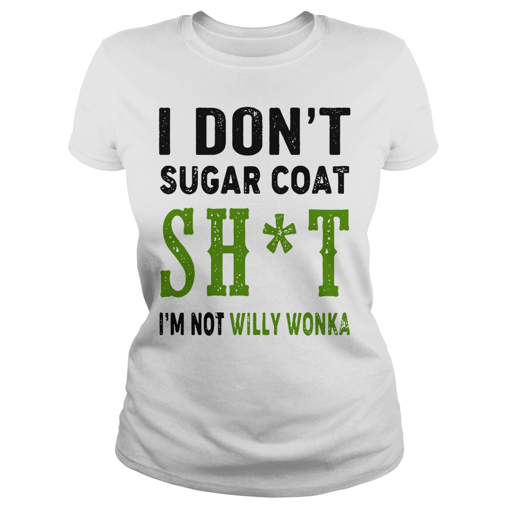 I Don't Sugar Coat Shit I'm Not Willy Wonka Ladies Shirt