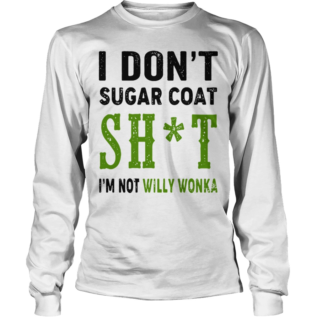 I Don't Sugar Coat Shit I'm Not Willy Wonka Longsleeve Shirt