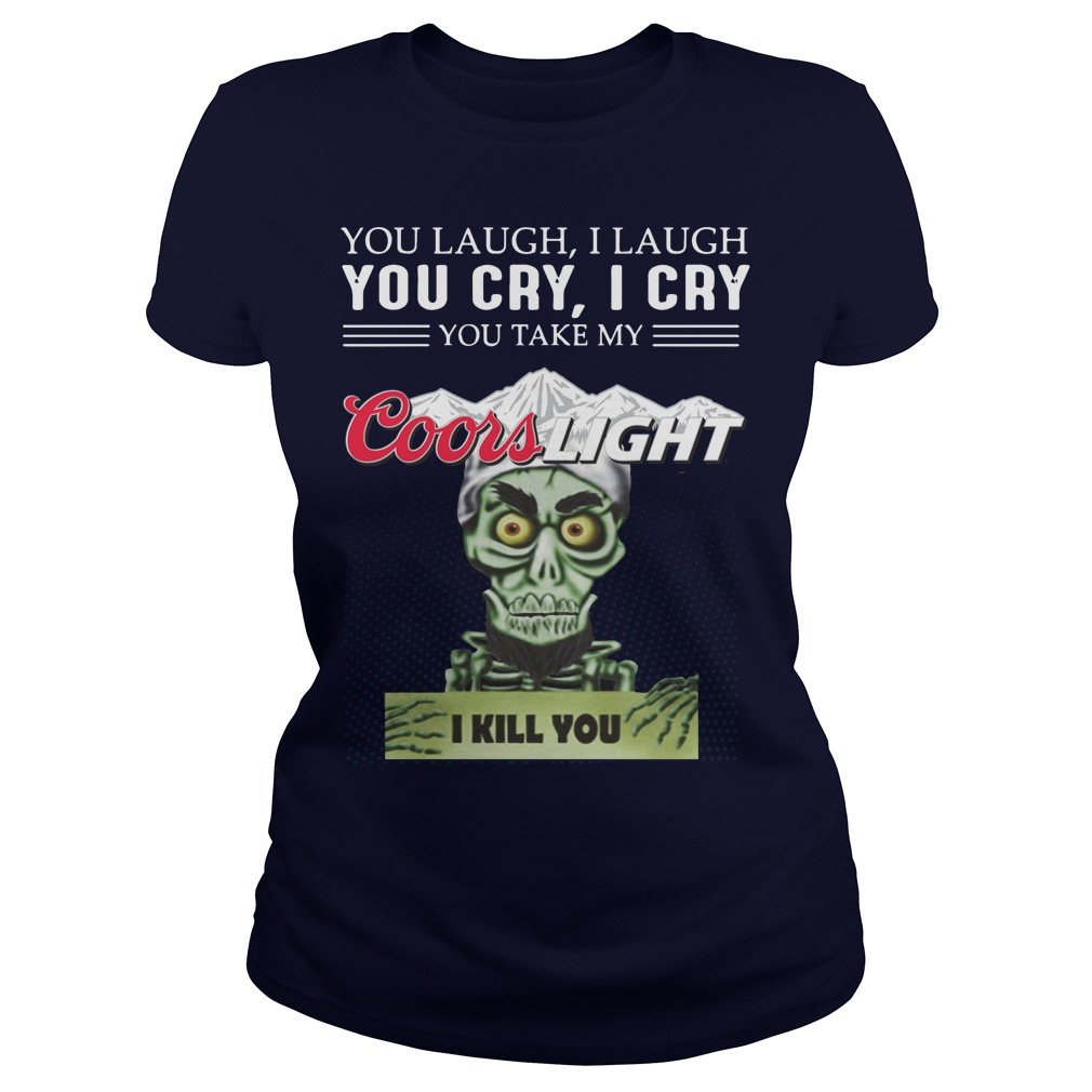 You laugh I laugh you cry I cry you take my coors light I kill you ladies shirt