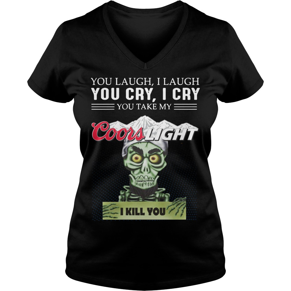 You laugh I laugh you cry I cry you take my coors light I kill you ladies v neck