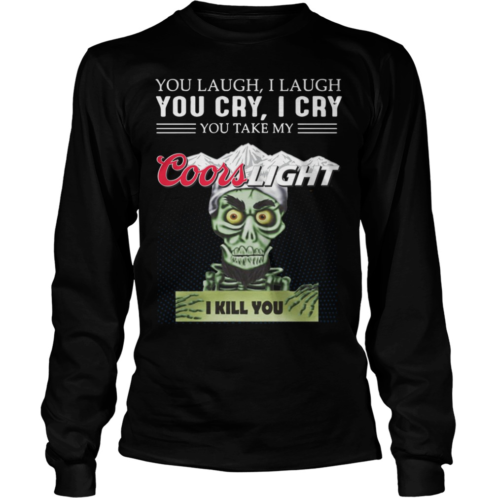 You laugh I laugh you cry I cry you take my coors light I kill you longsleeve shirt