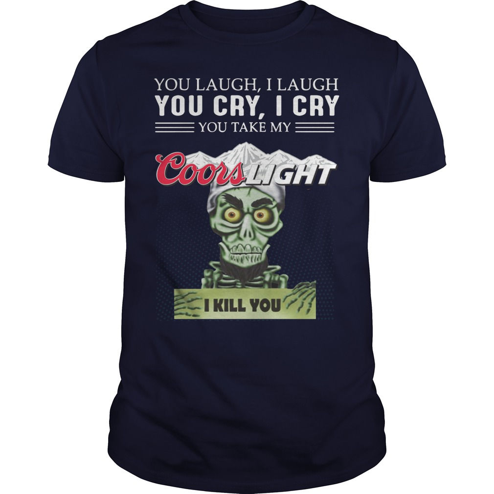 You laugh I laugh you cry I cry you take my coors light I kill you shirt